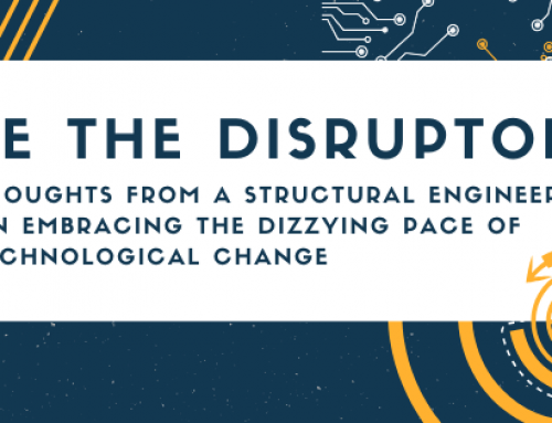 Be the Disruptor, Thoughts from a Structural Engineer on Embracing the Dizzying Pace of Technological Change